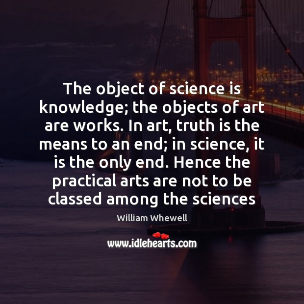 The object of science is knowledge; the objects of art are works. William Whewell Picture Quote