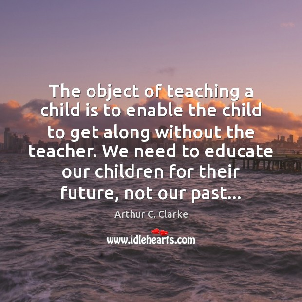 The object of teaching a child is to enable the child to Arthur C. Clarke Picture Quote