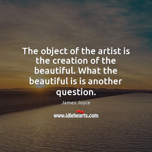The object of the artist is the creation of the beautiful. What James Joyce Picture Quote