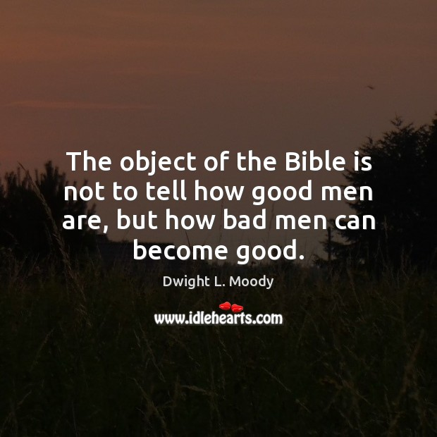 Image, The object of the Bible is not to tell how good men are, but how bad men can become good.