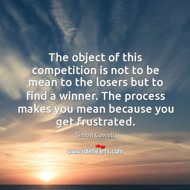 The object of this competition is not to be mean to the losers but to find a winner. Image