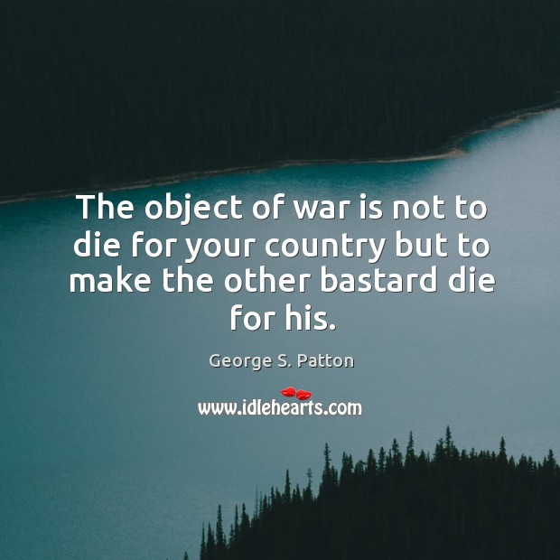 Image, The object of war is not to die for your country but to make the other bastard die for his.