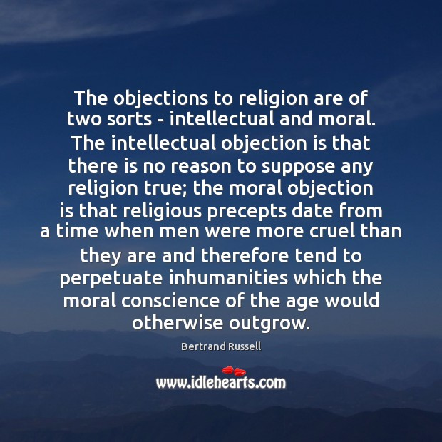The objections to religion are of two sorts – intellectual and moral. Image