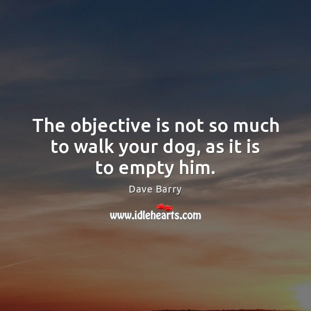 Image, The objective is not so much to walk your dog, as it is to empty him.