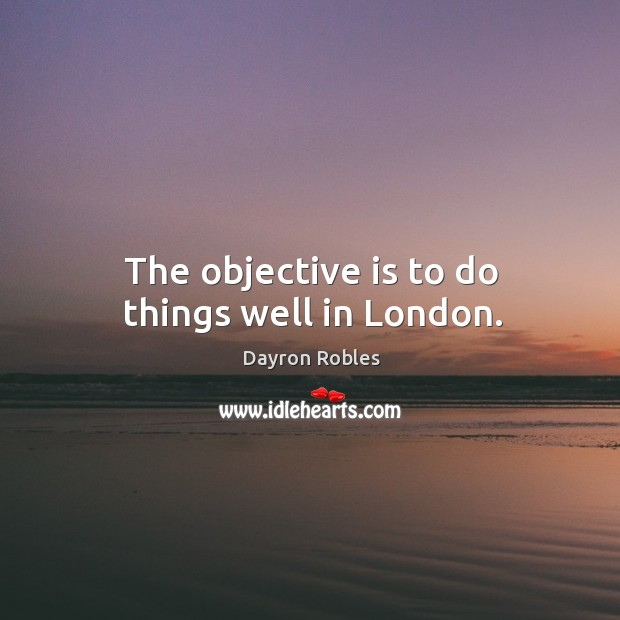 The objective is to do things well in london. Image