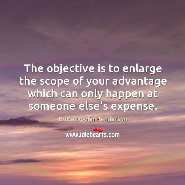 The objective is to enlarge the scope of your advantage which can only happen at someone else's expense. Image
