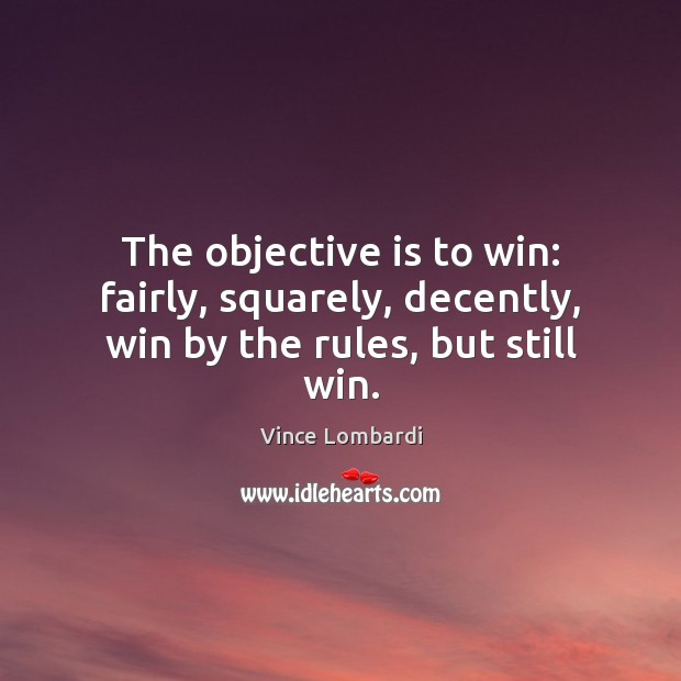 Image, The objective is to win: fairly, squarely, decently, win by the rules, but still win.