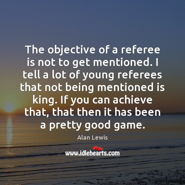Image, The objective of a referee is not to get mentioned. I tell