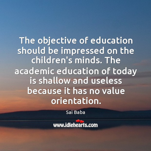 The objective of education should be impressed on the children's minds. The Image