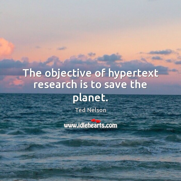 The objective of hypertext research is to save the planet. Image