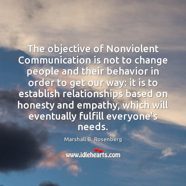 The objective of Nonviolent Communication is not to change people and their Marshall B. Rosenberg Picture Quote