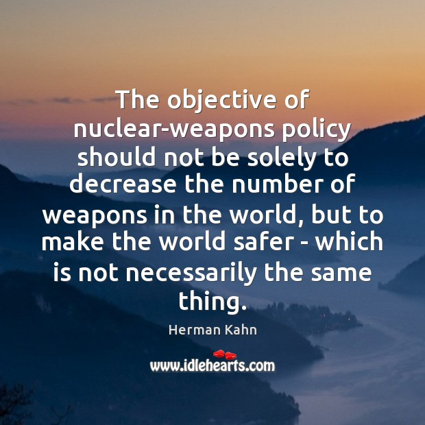 The objective of nuclear-weapons policy should not be solely to decrease the Image