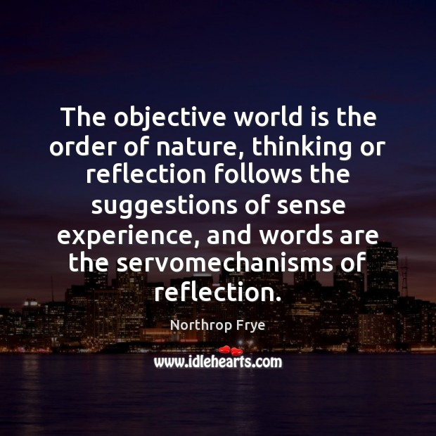 The objective world is the order of nature, thinking or reflection follows Northrop Frye Picture Quote