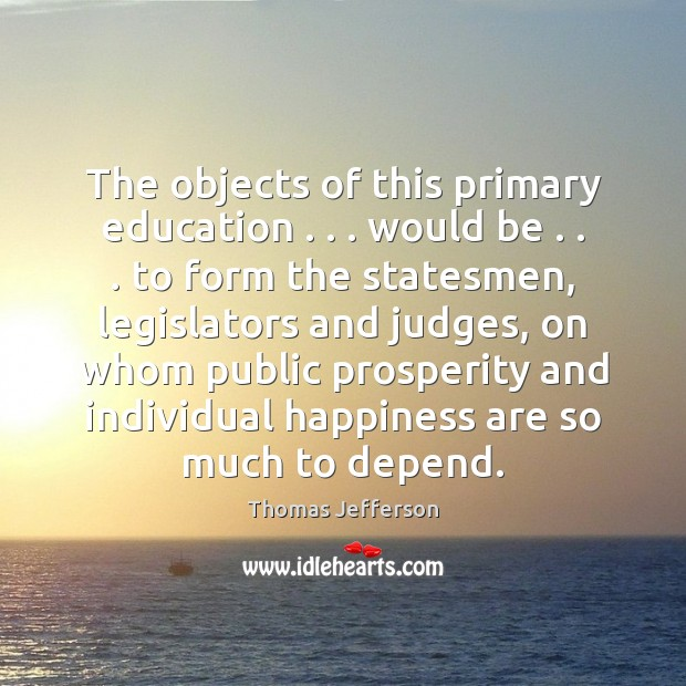 The objects of this primary education . . . would be . . . to form the statesmen, Thomas Jefferson Picture Quote