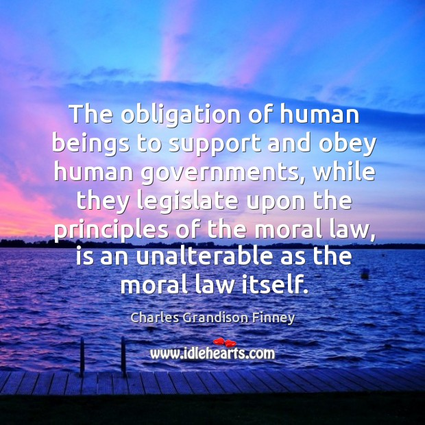 The obligation of human beings to support and obey human governments, while Charles Grandison Finney Picture Quote