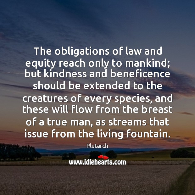 Image, The obligations of law and equity reach only to mankind; but kindness