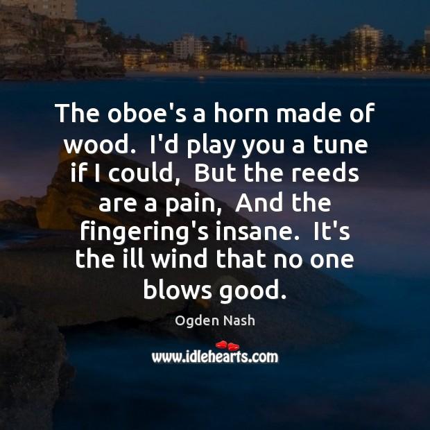 The oboe's a horn made of wood.  I'd play you a tune Ogden Nash Picture Quote