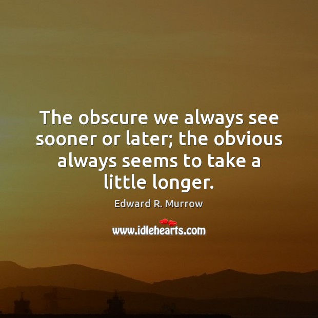 The obscure we always see sooner or later; the obvious always seems Image