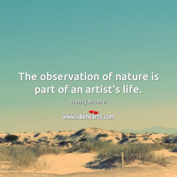 The observation of nature is part of an artist's life. Henry Moore Picture Quote