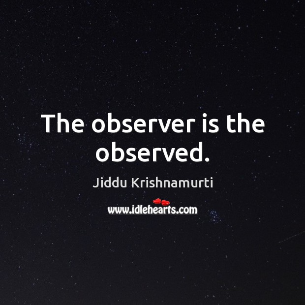 The observer is the observed. Jiddu Krishnamurti Picture Quote