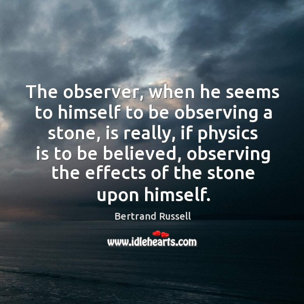 The observer, when he seems to himself to be observing a stone, is really, if physics is Image