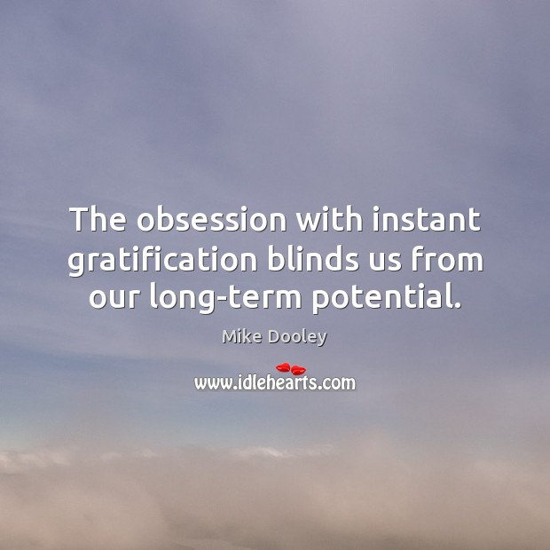 The obsession with instant gratification blinds us from our long-term potential. Mike Dooley Picture Quote