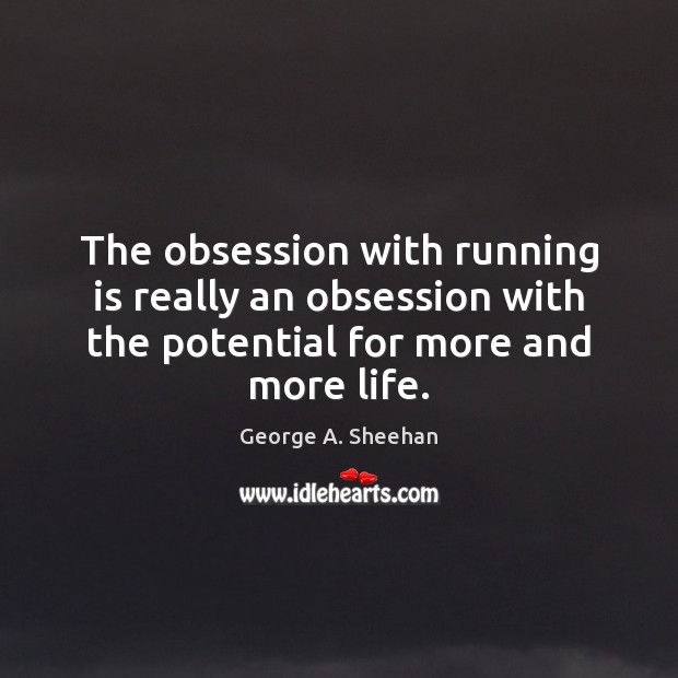 The obsession with running is really an obsession with the potential for George A. Sheehan Picture Quote