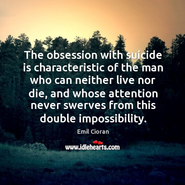The obsession with suicide is characteristic of the man who can neither live nor die Emil Cioran Picture Quote