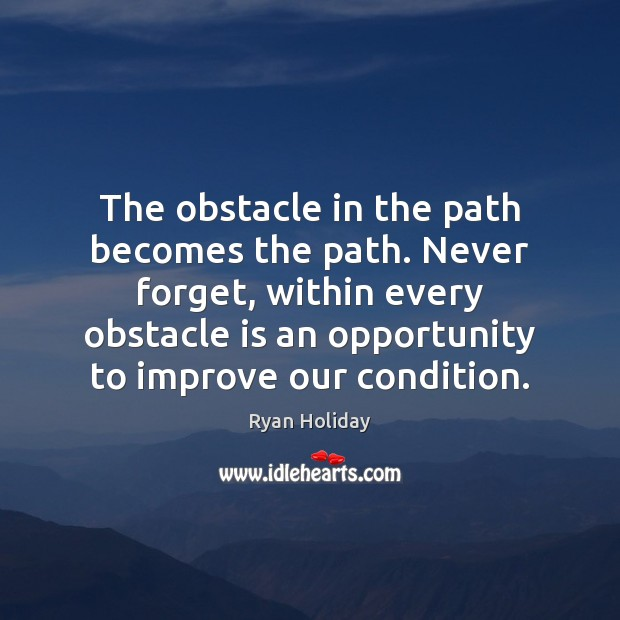 The obstacle in the path becomes the path. Never forget, within every Image