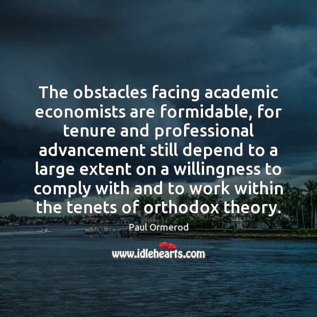 The obstacles facing academic economists are formidable, for tenure and professional advancement Paul Ormerod Picture Quote