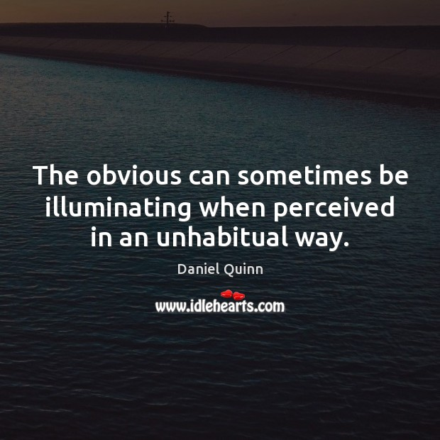 The obvious can sometimes be illuminating when perceived in an unhabitual way. Daniel Quinn Picture Quote