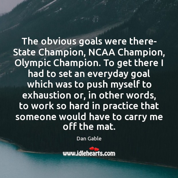 The obvious goals were there- State Champion, NCAA Champion, Olympic Champion. To Dan Gable Picture Quote