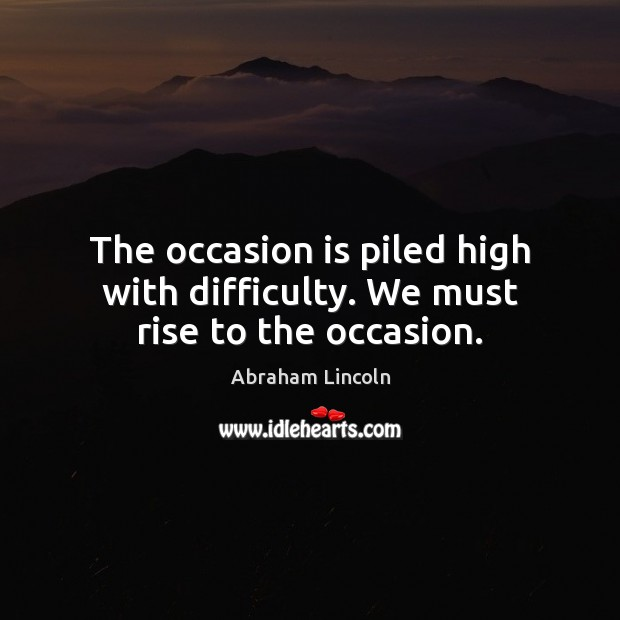 The occasion is piled high with difficulty. We must rise to the occasion. Image