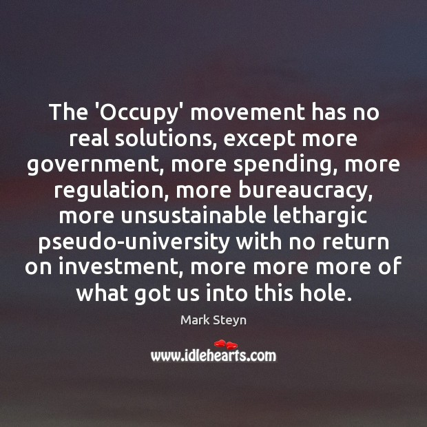The 'Occupy' movement has no real solutions, except more government, more spending, Mark Steyn Picture Quote