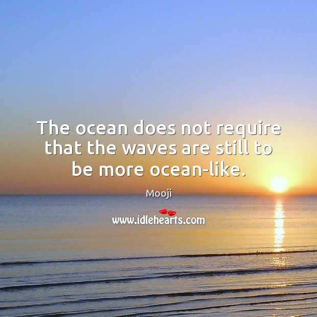 The ocean does not require that the waves are still to be more ocean-like. Mooji Picture Quote