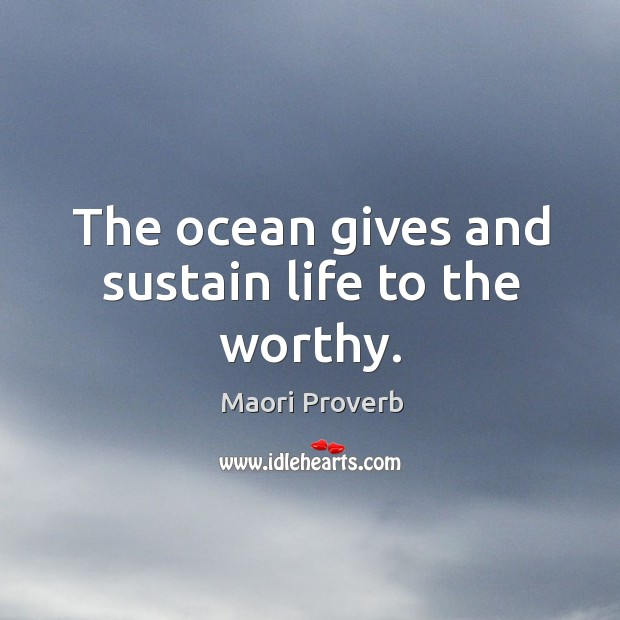 The ocean gives and sustain life to the worthy. Maori Proverbs Image
