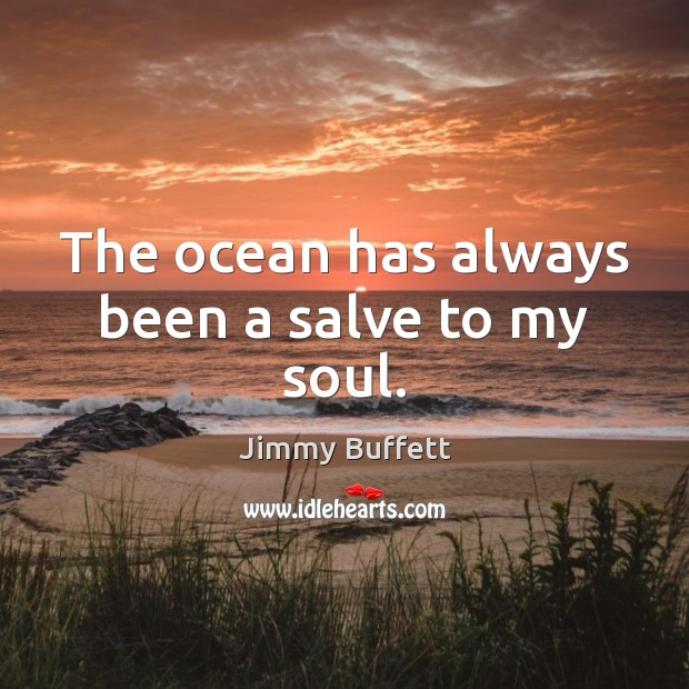 The ocean has always been a salve to my soul. Jimmy Buffett Picture Quote
