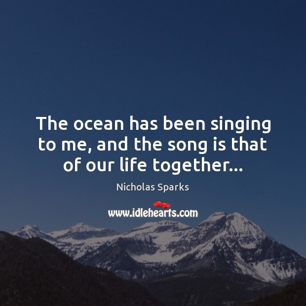 The ocean has been singing to me, and the song is that of our life together… Nicholas Sparks Picture Quote
