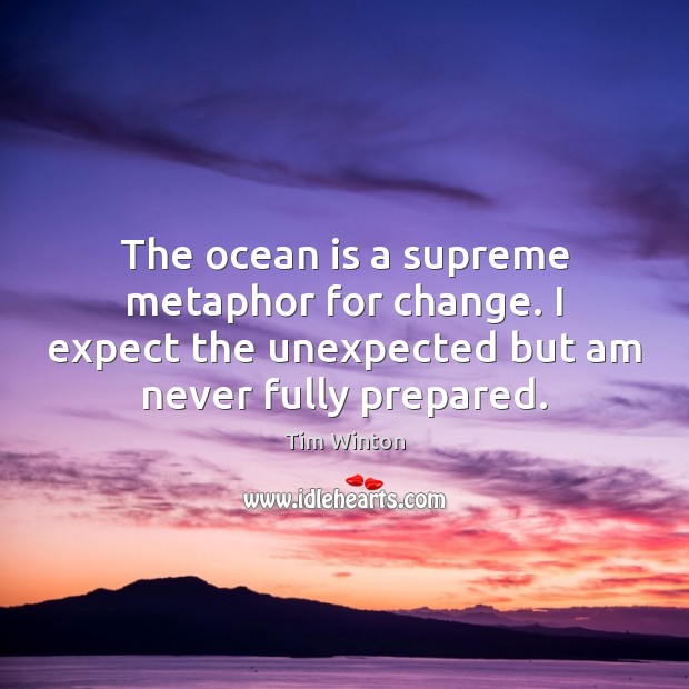 The ocean is a supreme metaphor for change. I expect the unexpected Tim Winton Picture Quote