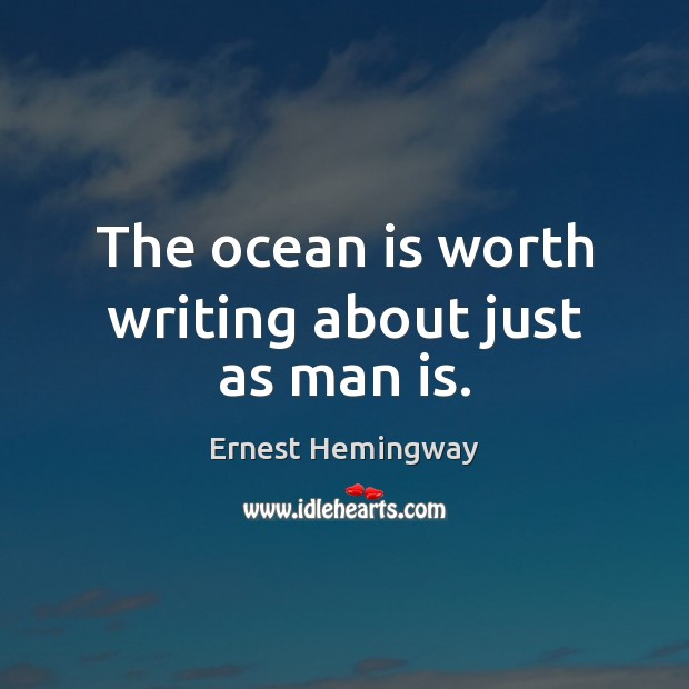 The ocean is worth writing about just as man is. Ernest Hemingway Picture Quote