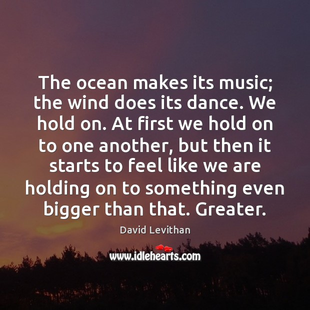 The ocean makes its music; the wind does its dance. We hold Image