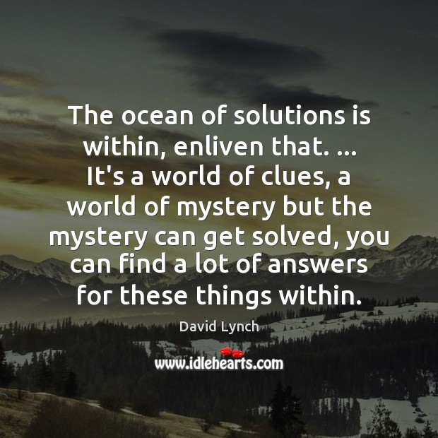 The ocean of solutions is within, enliven that. … It's a world of Image