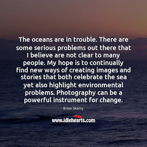The oceans are in trouble. There are some serious problems out there Image