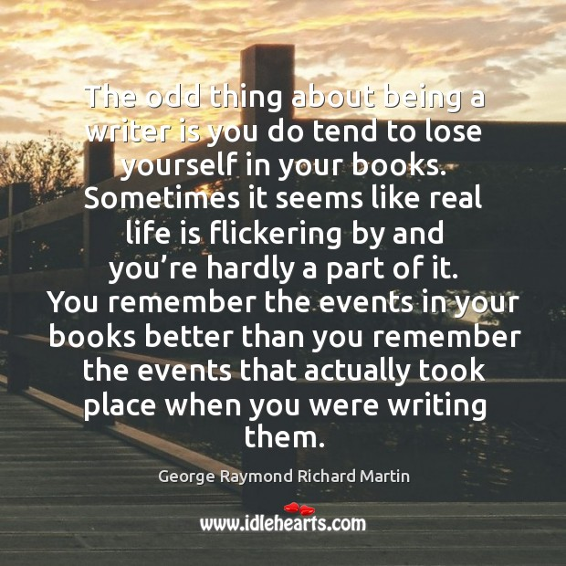 The odd thing about being a writer is you do tend to lose yourself in your books. George Raymond Richard Martin Picture Quote