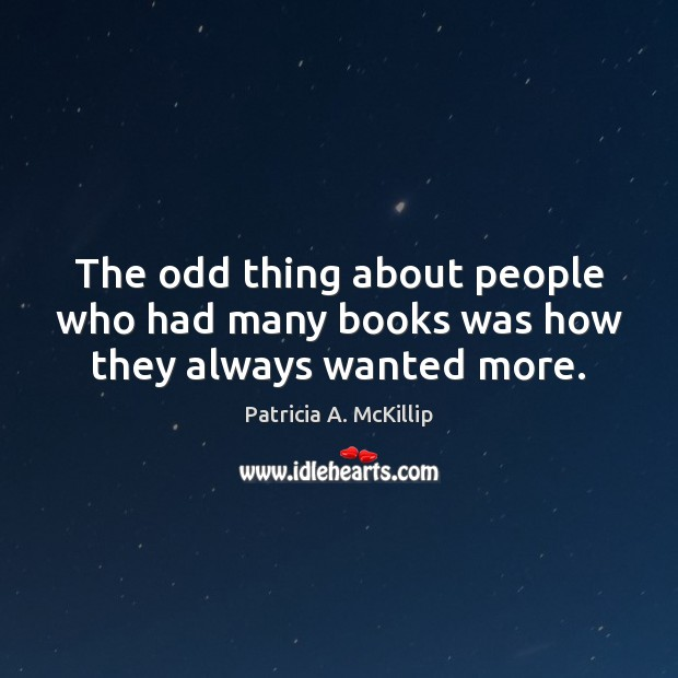 Patricia A. McKillip Picture Quote image saying: The odd thing about people who had many books was how they always wanted more.