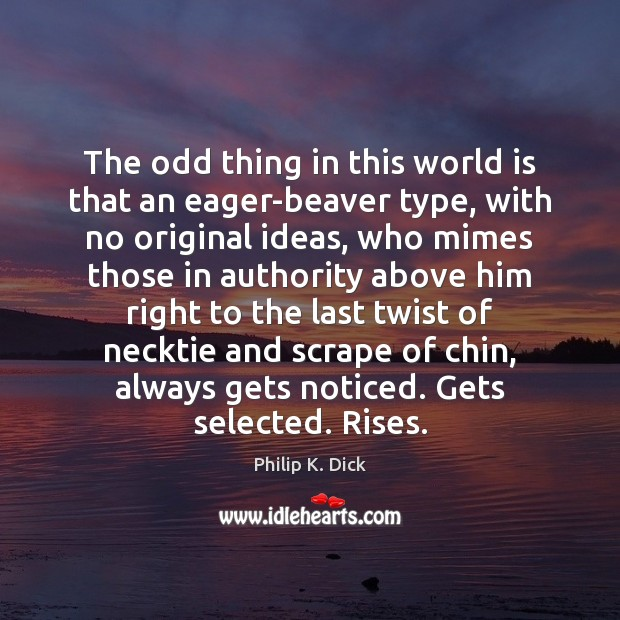 The odd thing in this world is that an eager-beaver type, with Image