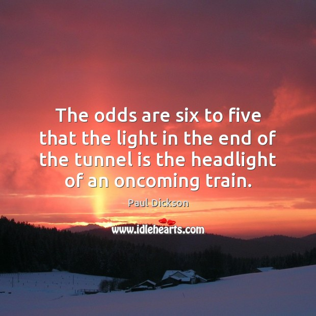 The odds are six to five that the light in the end Image