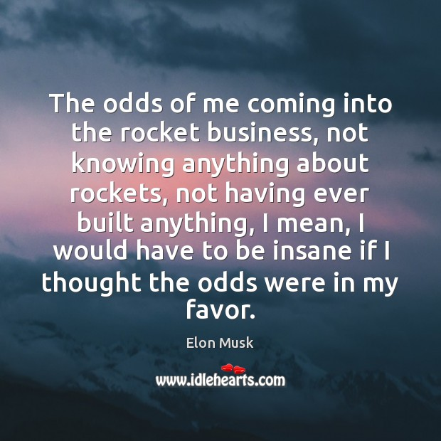 The odds of me coming into the rocket business, not knowing anything Elon Musk Picture Quote
