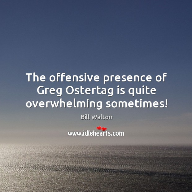 The offensive presence of Greg Ostertag is quite overwhelming sometimes! Bill Walton Picture Quote