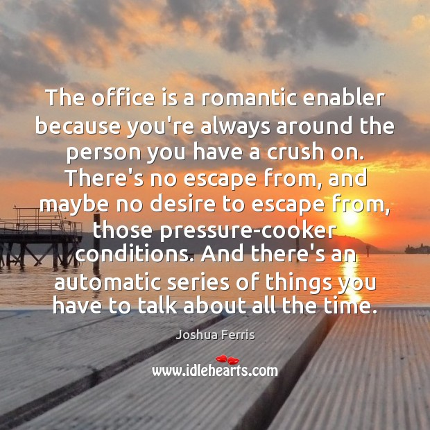 The office is a romantic enabler because you're always around the person Joshua Ferris Picture Quote